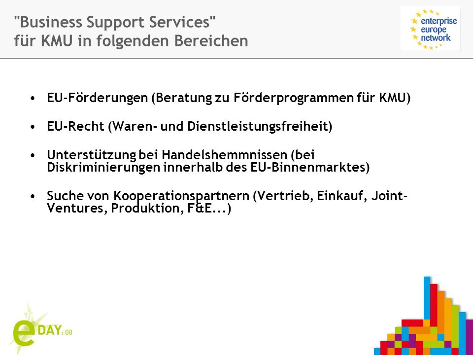 Firmenlogo Business Support Services für KMU in folgenden Bereichen EU-Förderungen (Beratung zu Förderprogrammen für KMU) EU-Recht (Waren- und Dienstleistungsfreiheit) Unterstützung bei Handelshemmnissen (bei Diskriminierungen innerhalb des EU-Binnenmarktes) Suche von Kooperationspartnern (Vertrieb, Einkauf, Joint- Ventures, Produktion, F&E...)