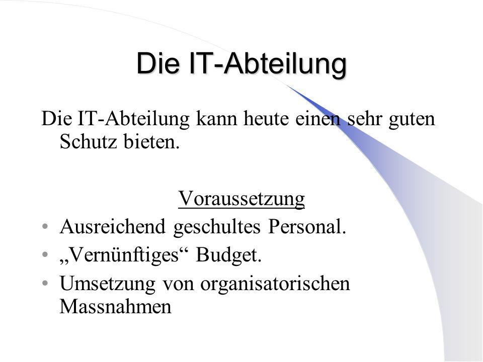 Die IT-Abteilung Die IT-Abteilung kann heute einen sehr guten Schutz bieten. Voraussetzung Ausreichend geschultes Personal. Vernünftiges Budget. Umset