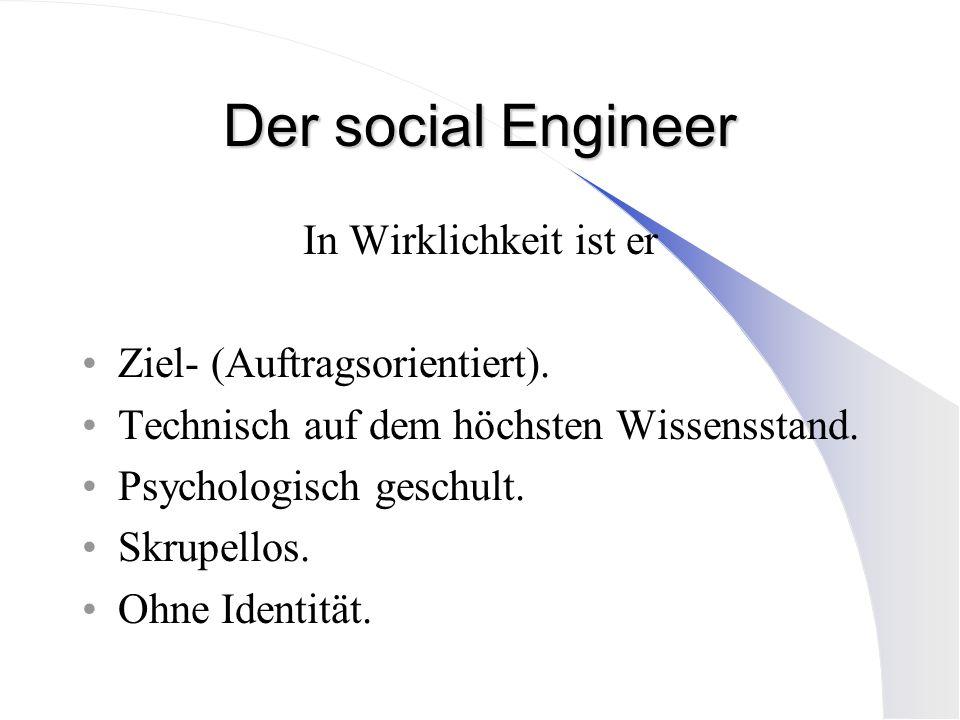 Der social Engineer In Wirklichkeit ist er Ziel- (Auftragsorientiert). Technisch auf dem höchsten Wissensstand. Psychologisch geschult. Skrupellos. Oh