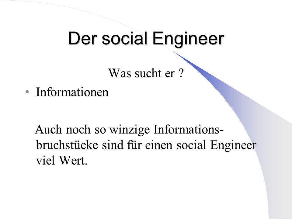 Der social Engineer Was sucht er ? Informationen Auch noch so winzige Informations- bruchstücke sind für einen social Engineer viel Wert.
