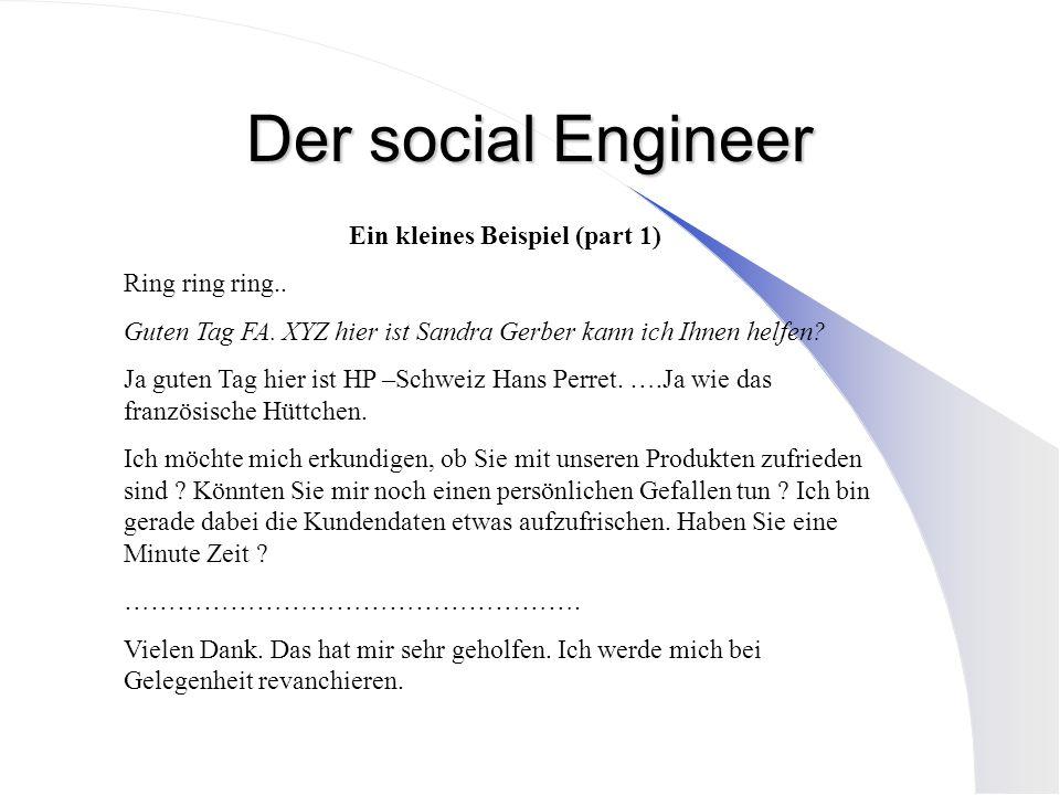 Der social Engineer Ein kleines Beispiel (part 1) Ring ring ring.. Guten Tag FA. XYZ hier ist Sandra Gerber kann ich Ihnen helfen? Ja guten Tag hier i