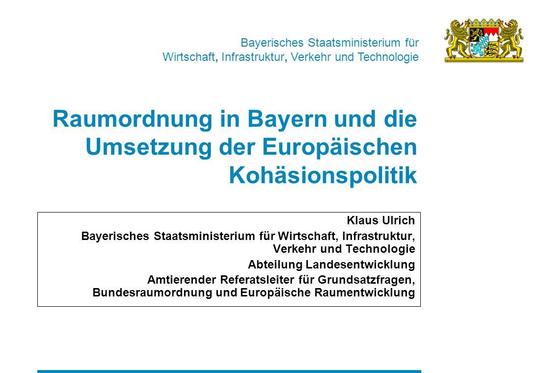 Bayerisches Staatsministerium für Wirtschaft, Infrastruktur, Verkehr und Technologie Raumordnung in Bayern und die Umsetzung der Europäischen Kohäsion