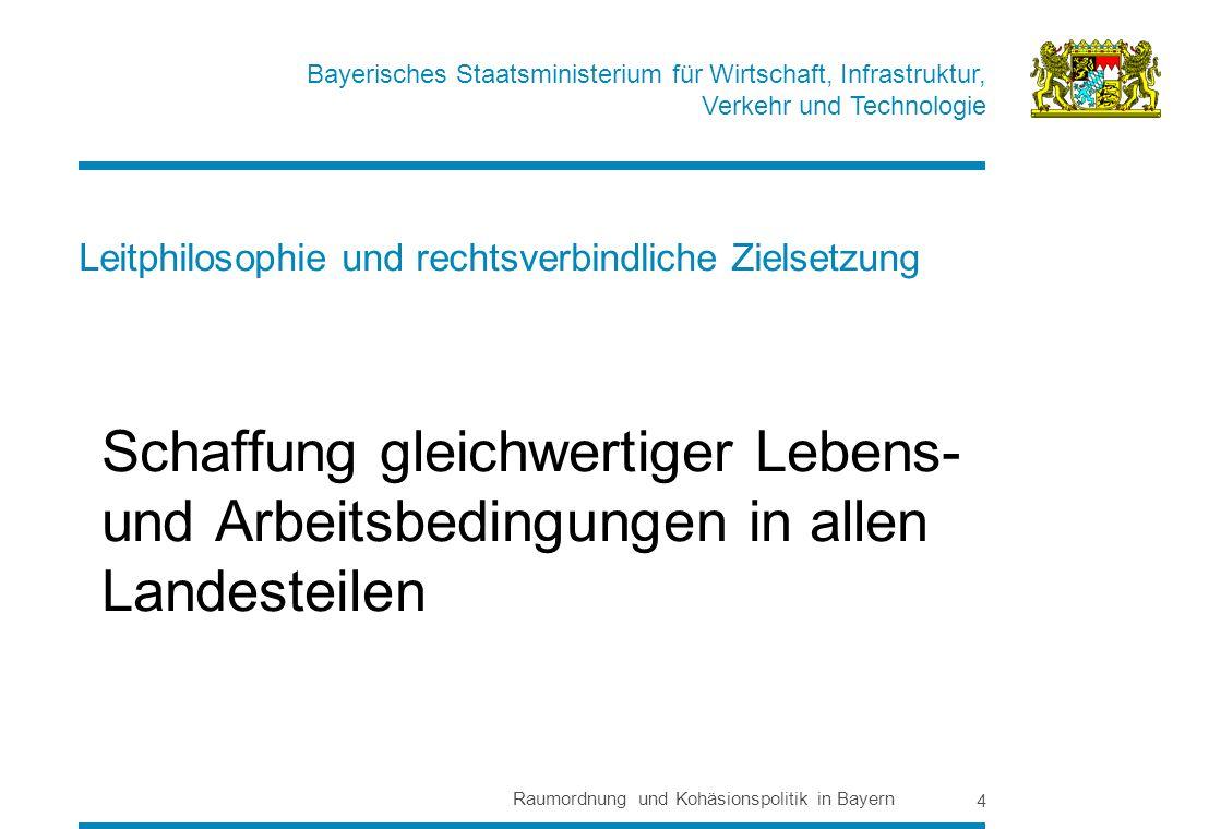 Bayerisches Staatsministerium für Wirtschaft, Infrastruktur, Verkehr und Technologie Raumordnung und Kohäsionspolitik in Bayern 4 Leitphilosophie und rechtsverbindliche Zielsetzung Schaffung gleichwertiger Lebens- und Arbeitsbedingungen in allen Landesteilen