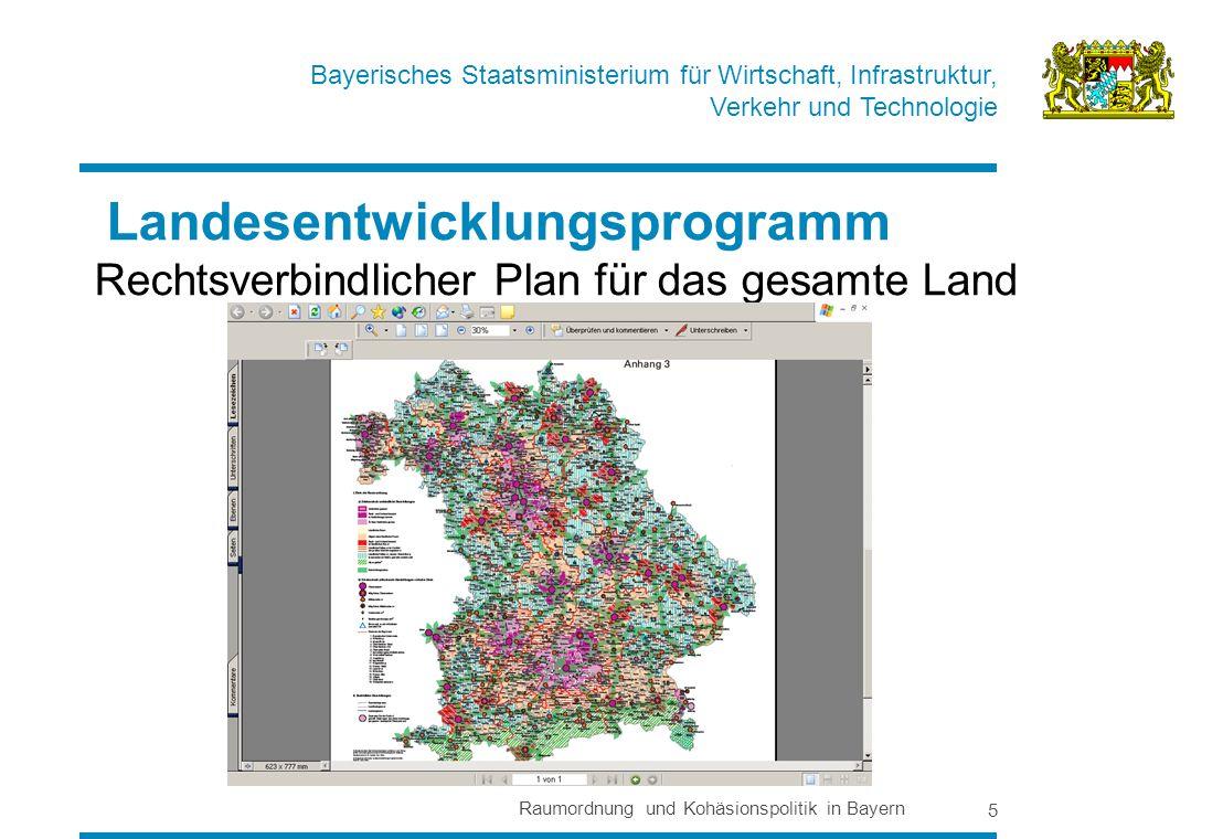 Bayerisches Staatsministerium für Wirtschaft, Infrastruktur, Verkehr und Technologie Raumordnung und Kohäsionspolitik in Bayern 5 Landesentwicklungsprogramm Rechtsverbindlicher Plan für das gesamte Land