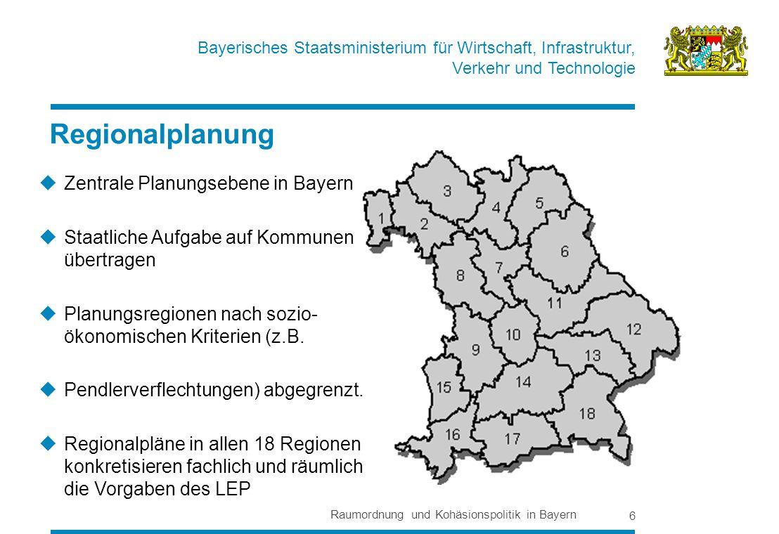 Bayerisches Staatsministerium für Wirtschaft, Infrastruktur, Verkehr und Technologie Raumordnung und Kohäsionspolitik in Bayern 6 Regionalplanung Zentrale Planungsebene in Bayern Staatliche Aufgabe auf Kommunen übertragen Planungsregionen nach sozio- ökonomischen Kriterien (z.B.