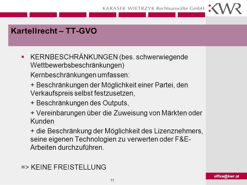 office@kwr.at 11 Kartellrecht – TT-GVO KERNBESCHRÄNKUNGEN (bes. schwerwiegende Wettbewerbsbeschränkungen) Kernbeschränkungen umfassen: + Beschränkunge