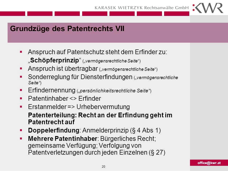 office@kwr.at 20 Grundzüge des Patentrechts VII Anspruch auf Patentschutz steht dem Erfinder zu: Schöpferprinzip (vermögensrechtliche Seite) Anspruch