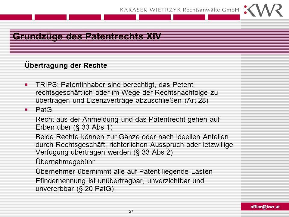 office@kwr.at 27 Grundzüge des Patentrechts XIV Übertragung der Rechte TRIPS: Patentinhaber sind berechtigt, das Petent rechtsgeschäftlich oder im Weg