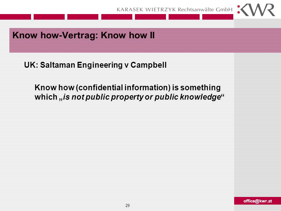 office@kwr.at 29 Know how-Vertrag: Know how II UK: Saltaman Engineering v Campbell Know how (confidential information) is something which is not publi