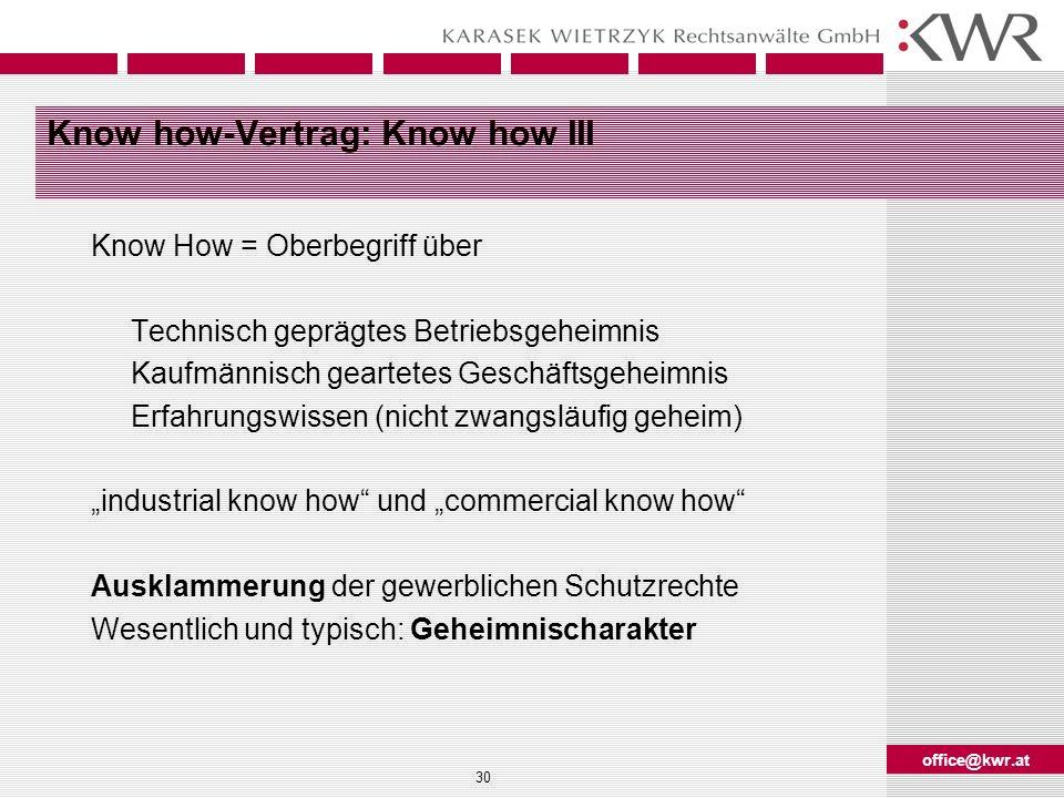 office@kwr.at 30 Know how-Vertrag: Know how III Know How = Oberbegriff über Technisch geprägtes Betriebsgeheimnis Kaufmännisch geartetes Geschäftsgehe