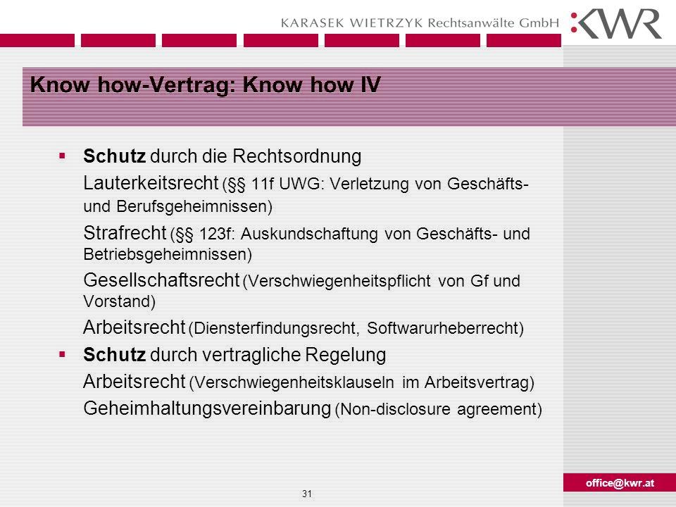 office@kwr.at 31 Know how-Vertrag: Know how IV Schutz durch die Rechtsordnung Lauterkeitsrecht (§§ 11f UWG: Verletzung von Geschäfts- und Berufsgeheim
