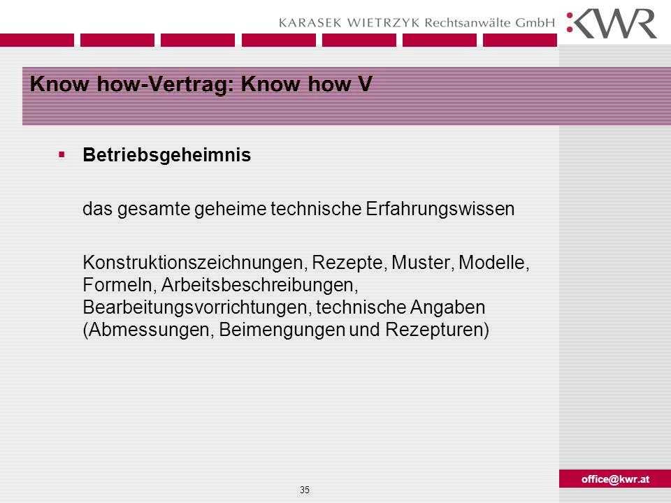 office@kwr.at 35 Know how-Vertrag: Know how V Betriebsgeheimnis das gesamte geheime technische Erfahrungswissen Konstruktionszeichnungen, Rezepte, Mus