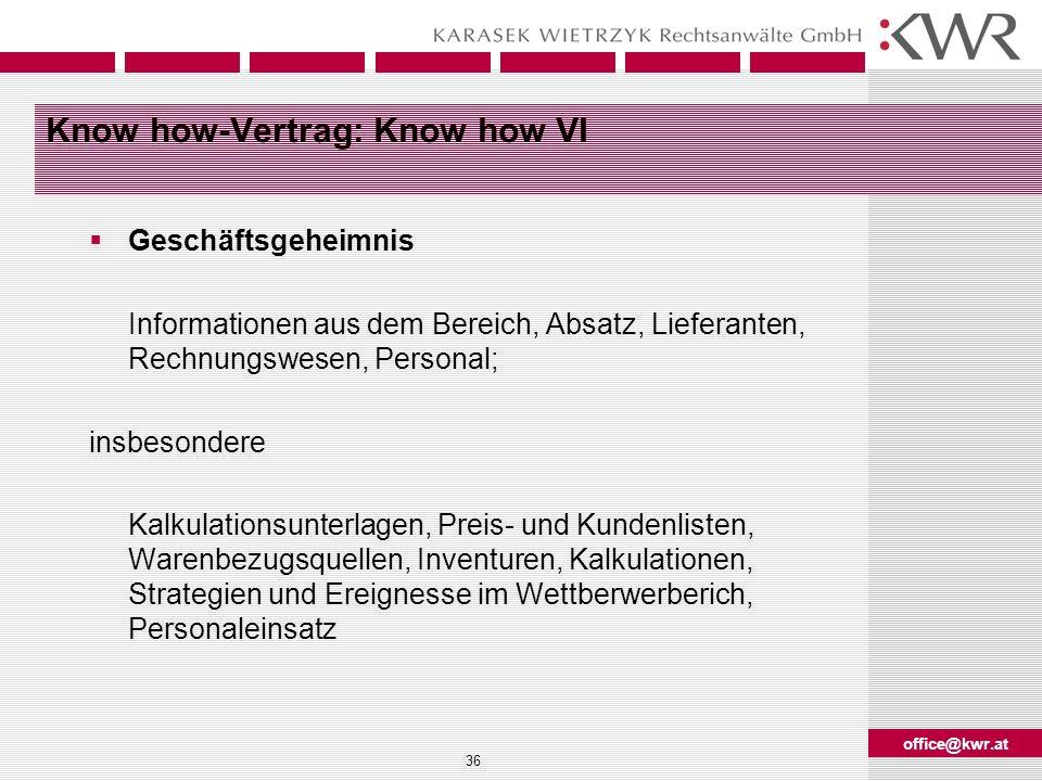 office@kwr.at 36 Know how-Vertrag: Know how VI Geschäftsgeheimnis Informationen aus dem Bereich, Absatz, Lieferanten, Rechnungswesen, Personal; insbes