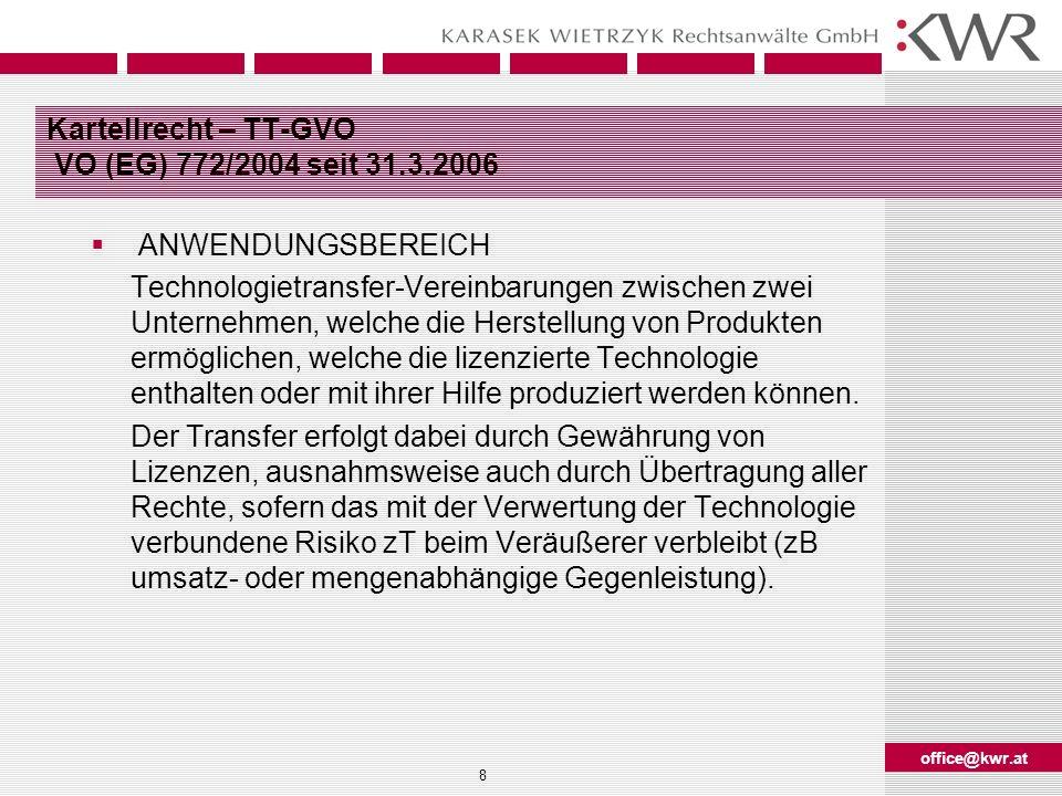 office@kwr.at 9 Kartellrecht – TT-GVO TECHNOLOGIE iSd TT-GVO Patente und Patentanmeldung, Gebrauchsmuster und Gebrauchsmusteranmeldungen, Geschmacksmuster, Sortenschutzrechte, Topographien von Halbleitererzeugnissen, ergänzende Schutzzertifikate für Arzneimittel oder andere Produkte, für die solche Zertifikate erlangt werden können (vgl Art 1 Abs 1 lit h), Software-Rechte sowie Know-how Gruppenweise freigestellt sind auch Bestimmungen in TT-Vereinbarungen, die nicht den Hauptgegenstand dieser Vereinbarungen bilden, aber mit der Anwendung der lizenzierten Technologie unmittelbar verbunden sind (zB Lizenzierung von Marken).
