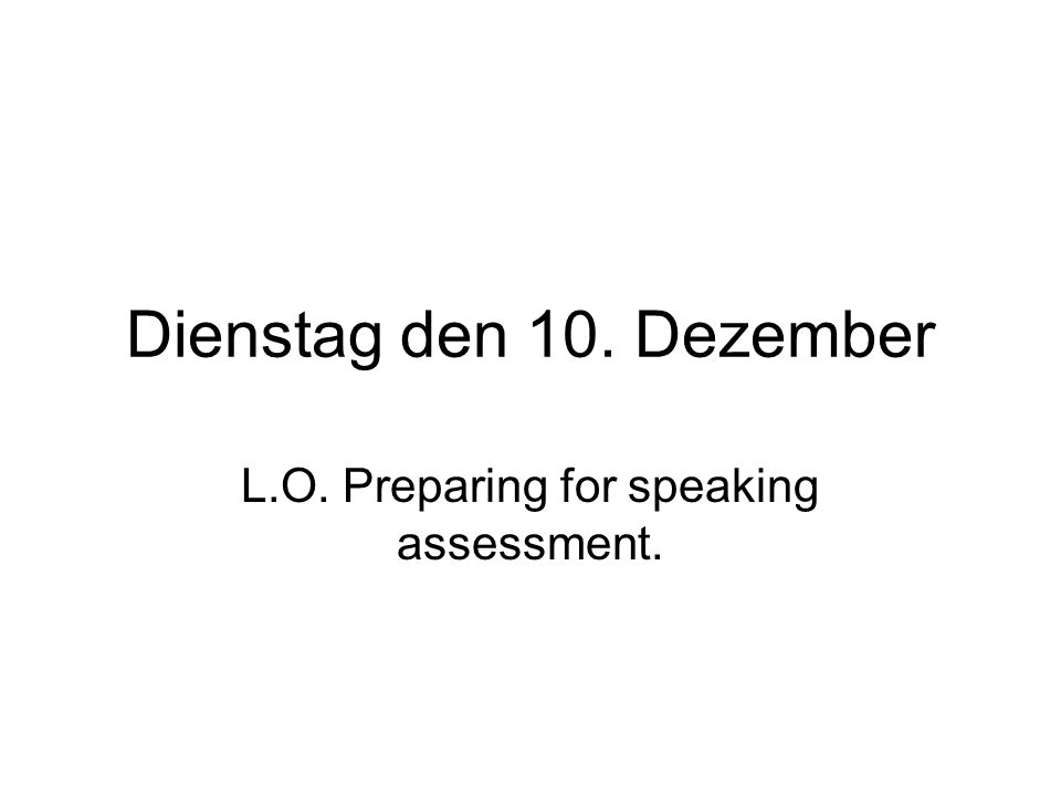 Dienstag den 10. Dezember L.O. Preparing for speaking assessment.