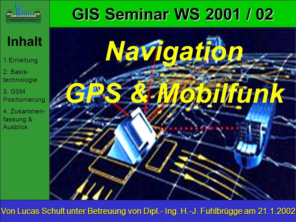 GIS Seminar WS 2001 / 02 Inhalt 1.Einleitung 2. Basis- technologie 3. GSM Positionierung 4. Zusammen- fassung & Ausblick Von Lucas Schult unter Betreu