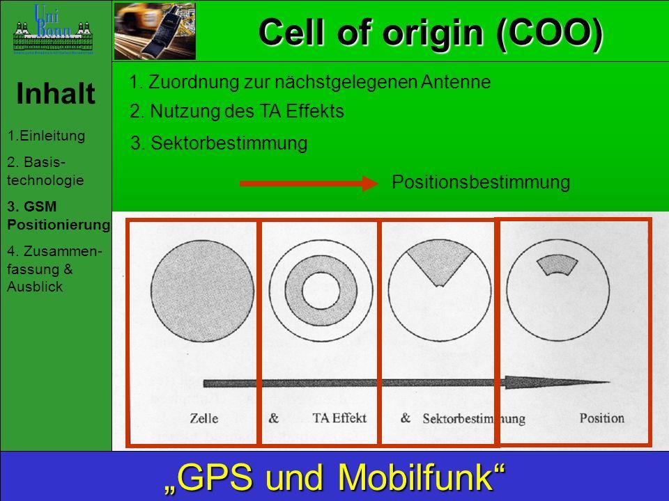 Inhalt 1.Einleitung 2. Basis- technologie 3. GSM Positionierung 4. Zusammen- fassung & Ausblick GPS und Mobilfunk Cell of origin (COO) 1. Zuordnung zu