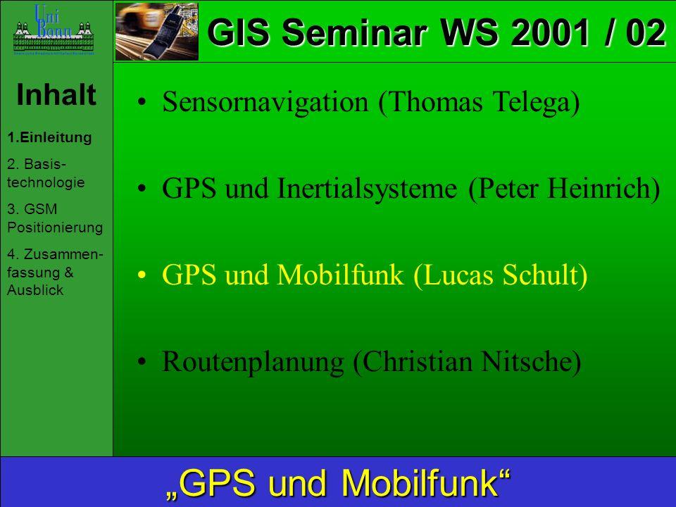 GIS Seminar WS 2001 / 02 Inhalt 1.Einleitung 2. Basis- technologie 3. GSM Positionierung 4. Zusammen- fassung & Ausblick GPS und Mobilfunk Sensornavig