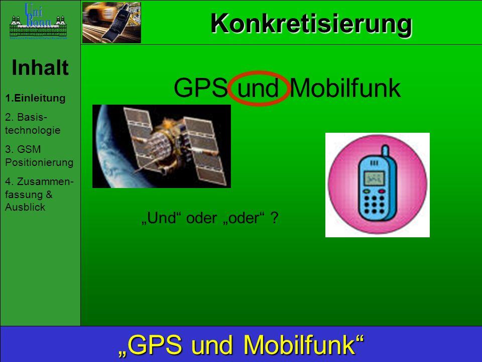 Inhalt 1.Einleitung 2. Basis- technologie 3. GSM Positionierung 4. Zusammen- fassung & Ausblick GPS und Mobilfunk Und oder oder ? Konkretisierung
