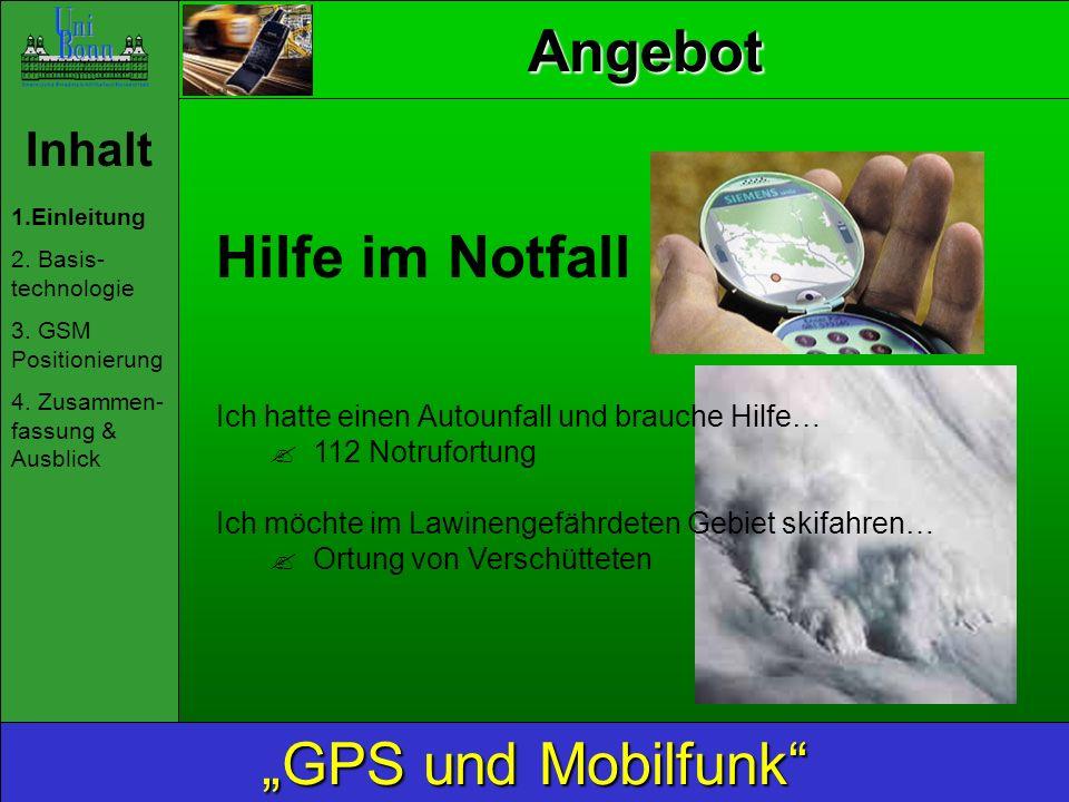 Inhalt 1.Einleitung 2. Basis- technologie 3. GSM Positionierung 4. Zusammen- fassung & Ausblick GPS und Mobilfunk Angebot Hilfe im Notfall Ich hatte e