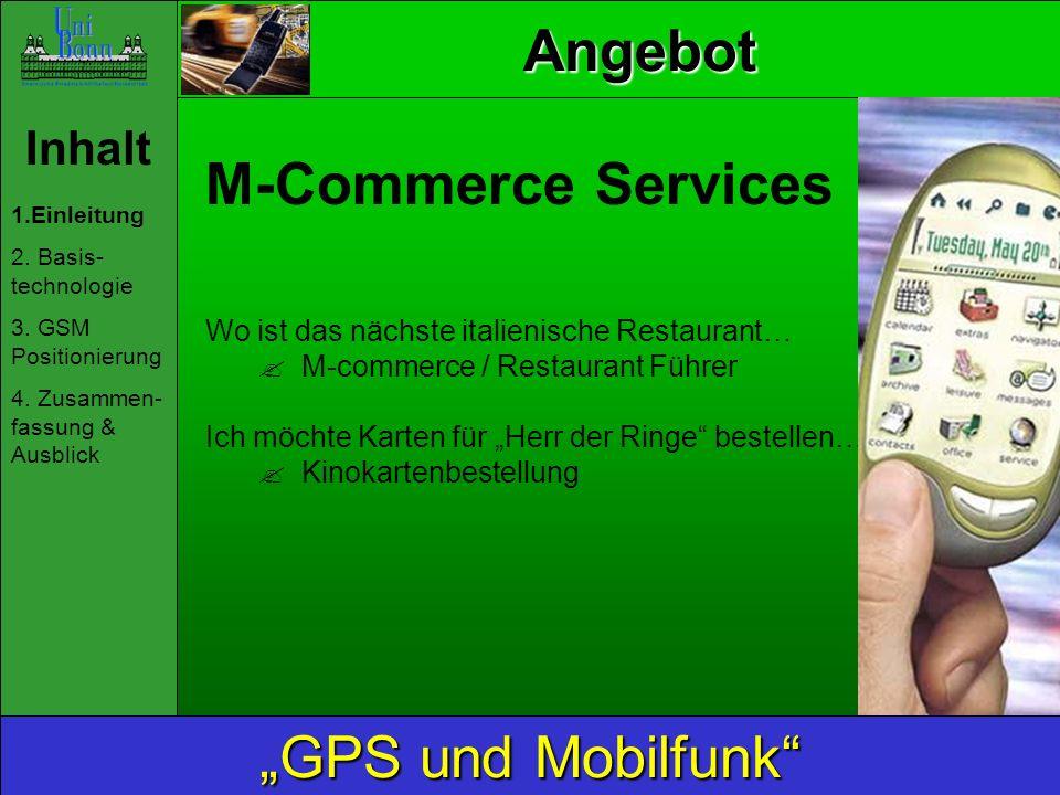 Inhalt 1.Einleitung 2. Basis- technologie 3. GSM Positionierung 4. Zusammen- fassung & Ausblick GPS und Mobilfunk Angebot M-Commerce Services Wo ist d