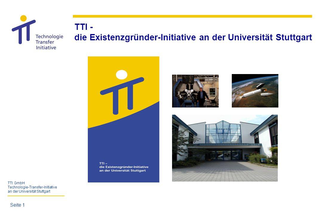 TTI GmbH Technologie-Transfer-Initiative an der Universität Stuttgart Gewerbliche GmbH Gründung: 1998 Gesellschafter: - Universität Stuttgart (33,3 %) - Vereinigung von Freunden der Universität Stuttgart (33,3 %) - Steinbeis Beteiligungs-Holding GmbH (SBH) (22,2 %) - Förderkreis Betriebswirtschaft an der Universität Stuttgart (11,2 %) Geschäftsführung:Projektleiterinnen: - Prof.