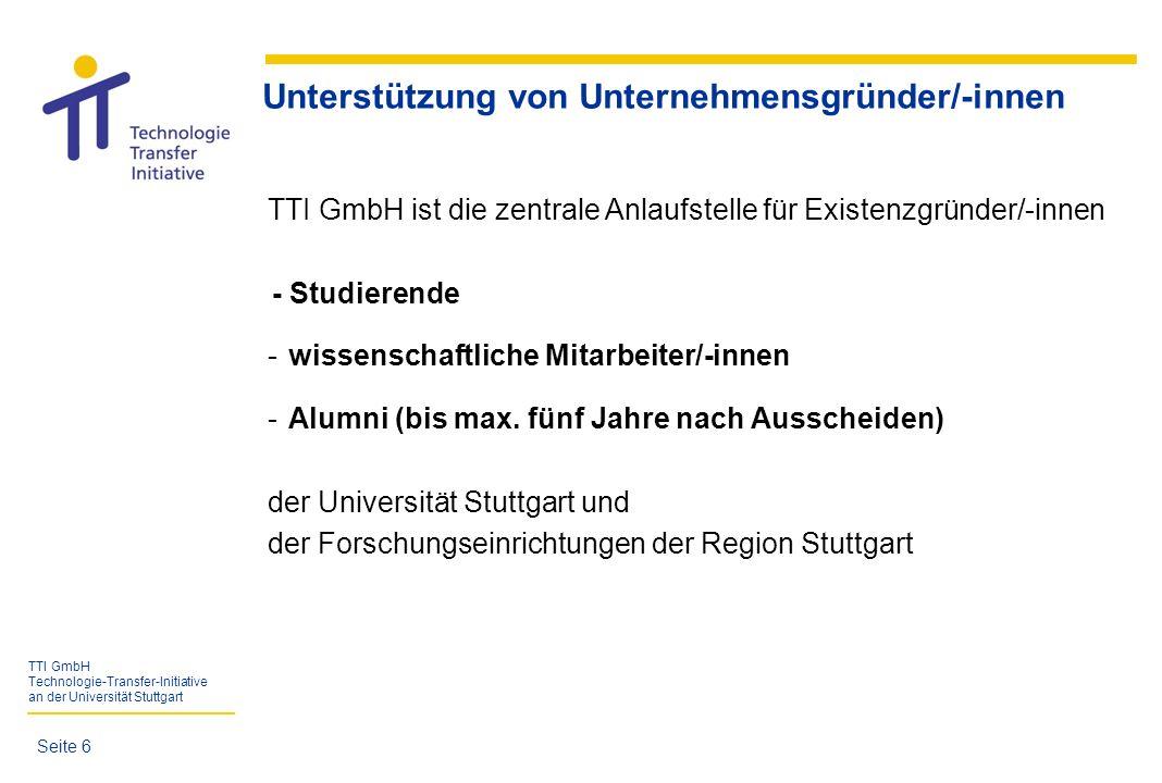 TTI GmbH Technologie-Transfer-Initiative an der Universität Stuttgart TTI-Dienstleistungen für Unternehmensgründer/-innen - Umfassende Informationen - Kompetente Beratung - Qualifizierung und Coaching - Kontakte zu Netzwerkpartnern - Vermittlung von Paten und Ressourcen der Universität Stuttgart - Finanzierung über die Förderprogramme ESF-Landesprogramm, Junge Innovatoren und EXIST-Gründerstipendium - Einrichtung von Transfer- und Gründerunternehmungen (TGU) - Räumlichkeiten im Technologiezentrum der Universität Stuttgart Seite 7