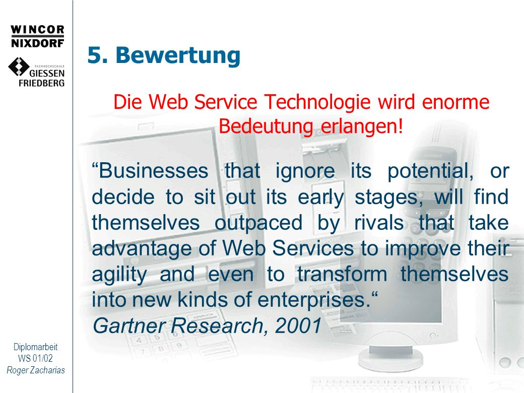 Roger Zacharias Diplomarbeit WS 01/02 5. Bewertung Die Web Service Technologie wird enorme Bedeutung erlangen! Businesses that ignore its potential, o