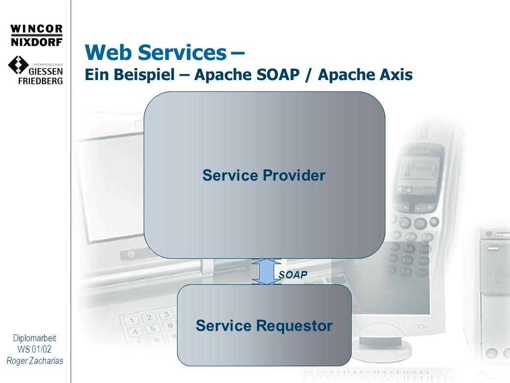 Roger Zacharias Diplomarbeit WS 01/02 Web Services – Ein Beispiel – Web Service und Client public class SimpleWebService { public String getUpperString(String t) { return t.toUpperCase(); } } Web Service String endpoint = http://localhost:8080/axis/servlet/AxisServlet ; String webServiceName= SimpleWebService ; String methodName = getUpperString ; String param = Dies ist ein Test! ; Object[] params = {param}; Service service = new Service(); Call call = (Call) service.createCall(); call.setTargetEndpointAddress(new URL(endpoint)); call.setProperty(Call.NAMESPACE, webServiceName); call.setOperationName(methodName); call.addParameter( firstParam , XMLType.XSD_STRING, Call.PARAM_MODE_IN); String ret = (String) call.invoke(params); Axis Client