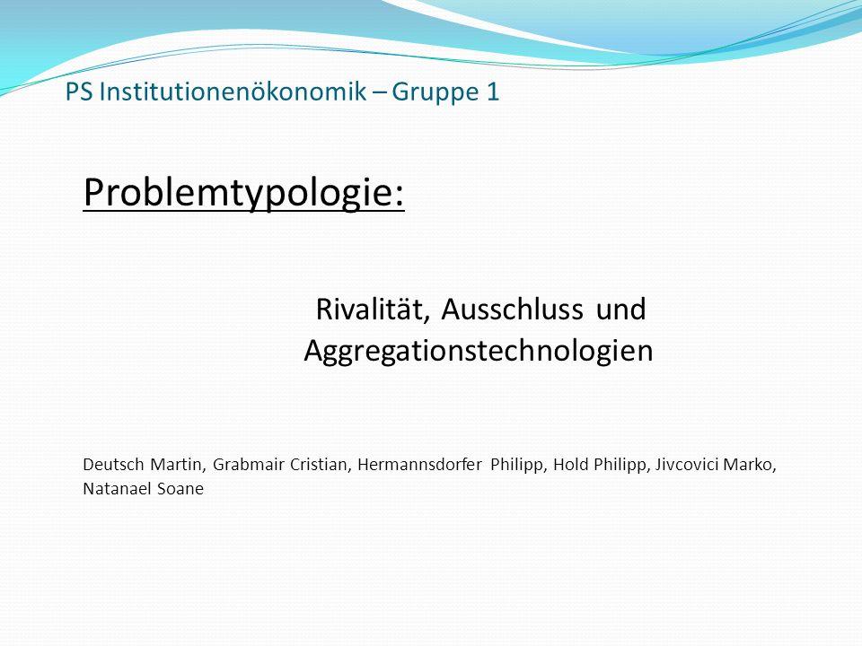 PS Institutionenökonomik – Gruppe 1 Problemtypologie: Rivalität, Ausschluss und Aggregationstechnologien Deutsch Martin, Grabmair Cristian, Hermannsdo