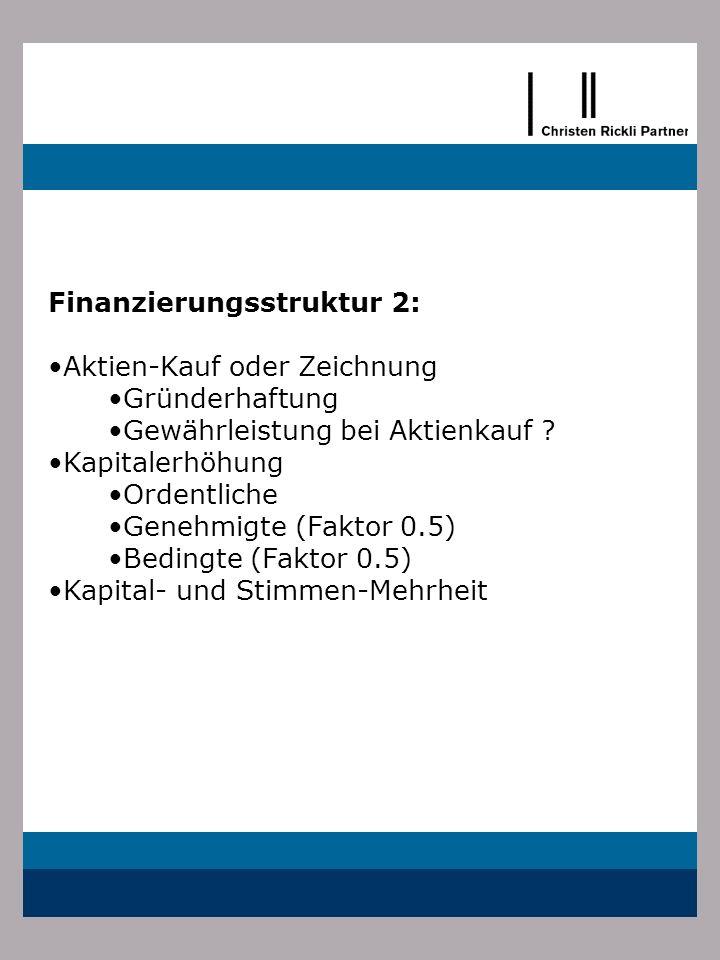 Finanzierungsstruktur 2: Aktien-Kauf oder Zeichnung Gründerhaftung Gewährleistung bei Aktienkauf ? Kapitalerhöhung Ordentliche Genehmigte (Faktor 0.5)