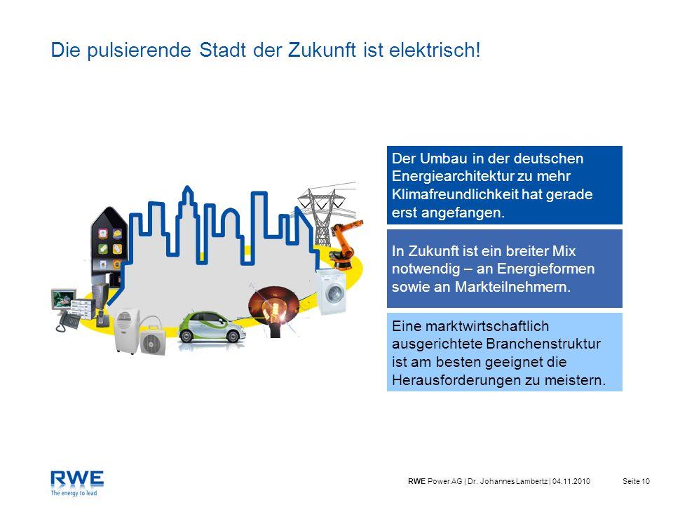 Seite 10RWE Power AG | Dr. Johannes Lambertz | 04.11.2010 Die pulsierende Stadt der Zukunft ist elektrisch! Der Umbau in der deutschen Energiearchitek