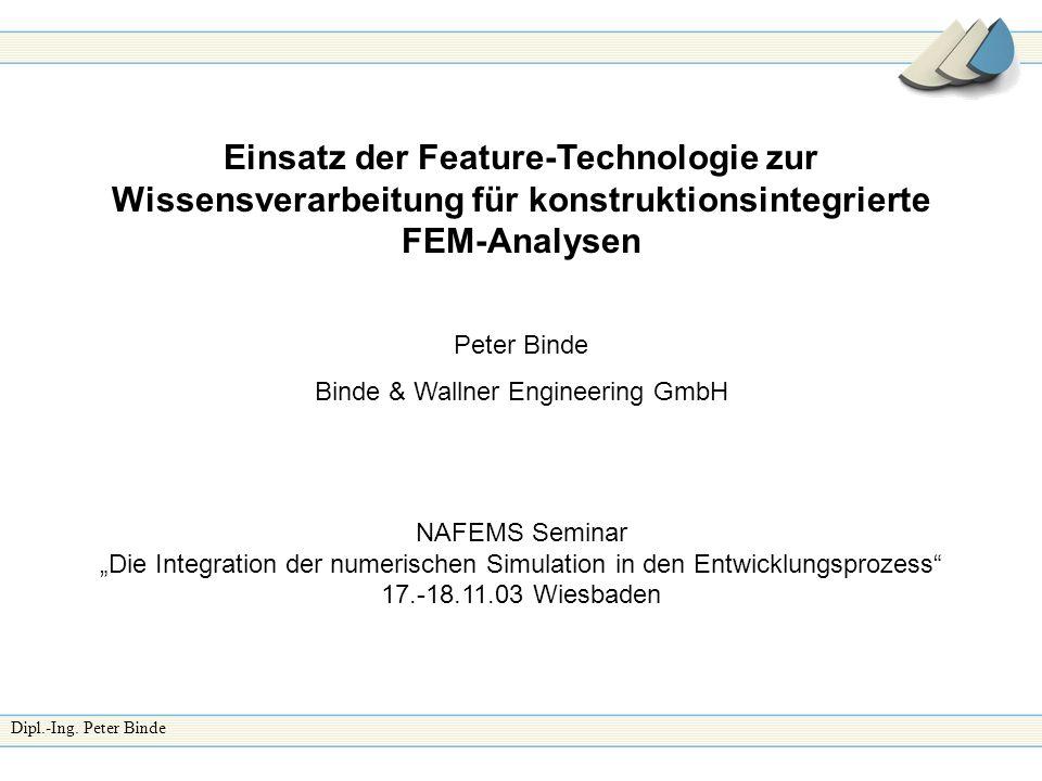 Dipl.-Ing. Peter Binde Einsatz der Feature-Technologie zur Wissensverarbeitung für konstruktionsintegrierte FEM-Analysen Peter Binde Binde & Wallner E
