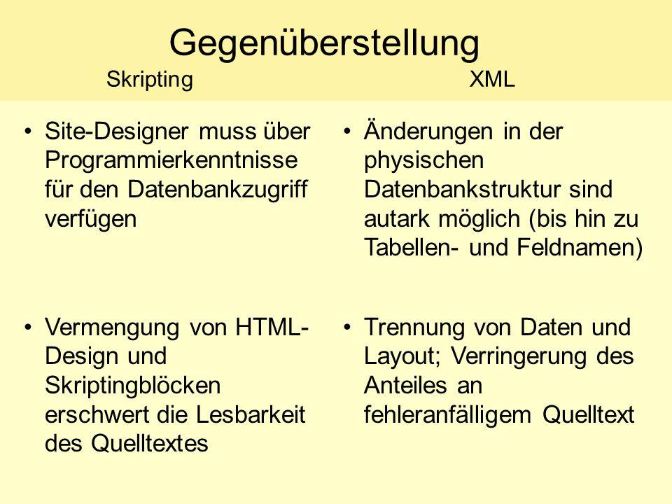 Gegenüberstellung SkriptingXML Site-Designer muss über Programmierkenntnisse für den Datenbankzugriff verfügen Änderungen in der physischen Datenbankstruktur sind autark möglich (bis hin zu Tabellen- und Feldnamen) Vermengung von HTML- Design und Skriptingblöcken erschwert die Lesbarkeit des Quelltextes Trennung von Daten und Layout; Verringerung des Anteiles an fehleranfälligem Quelltext