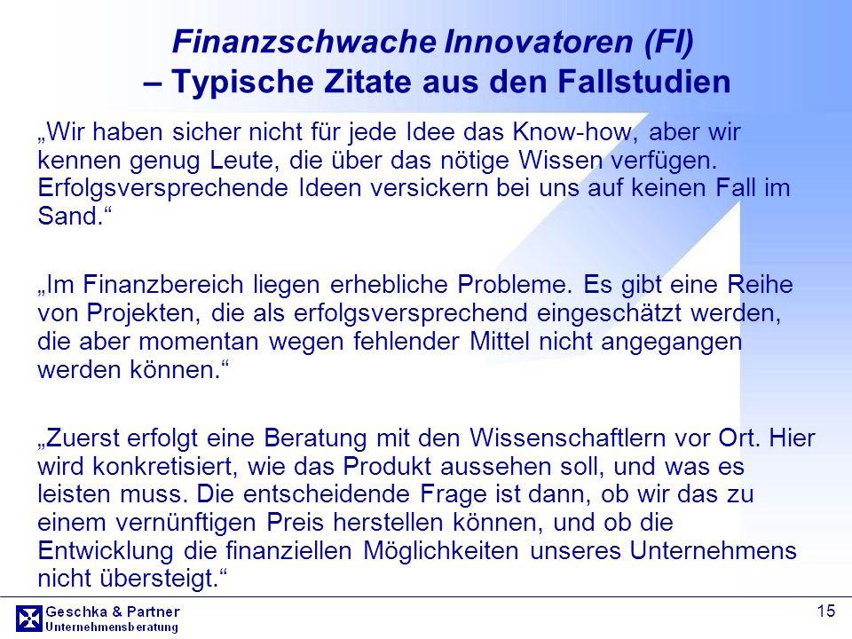 15 Finanzschwache Innovatoren (FI) – Typische Zitate aus den Fallstudien Wir haben sicher nicht für jede Idee das Know-how, aber wir kennen genug Leut
