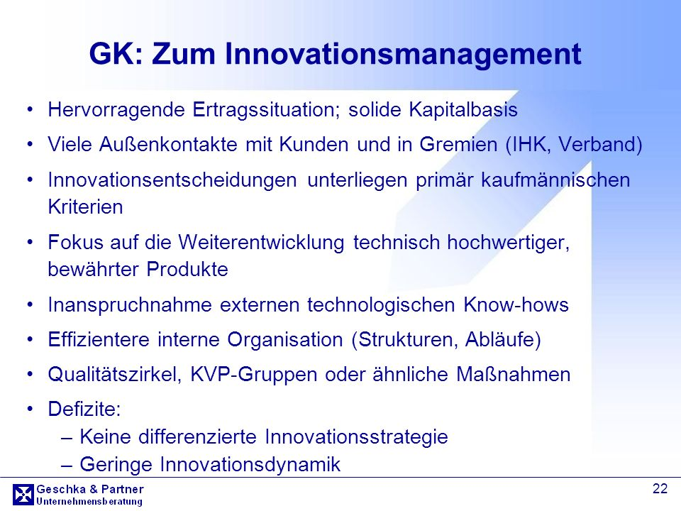 22 GK: Zum Innovationsmanagement Hervorragende Ertragssituation; solide Kapitalbasis Viele Außenkontakte mit Kunden und in Gremien (IHK, Verband) Inno
