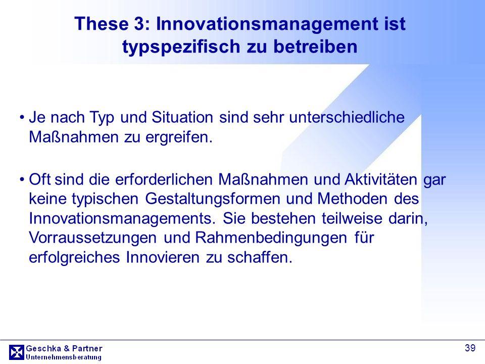 39 These 3: Innovationsmanagement ist typspezifisch zu betreiben Je nach Typ und Situation sind sehr unterschiedliche Maßnahmen zu ergreifen. Oft sind