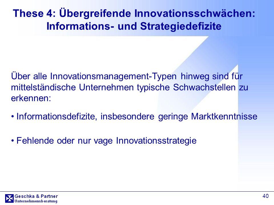 40 These 4: Übergreifende Innovationsschwächen: Informations- und Strategiedefizite Informationsdefizite, insbesondere geringe Marktkenntnisse Fehlend