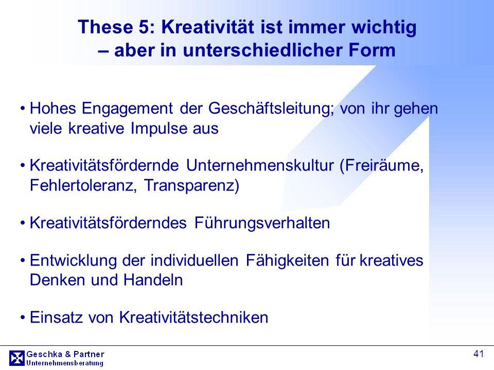 41 These 5: Kreativität ist immer wichtig – aber in unterschiedlicher Form Hohes Engagement der Geschäftsleitung; von ihr gehen viele kreative Impulse