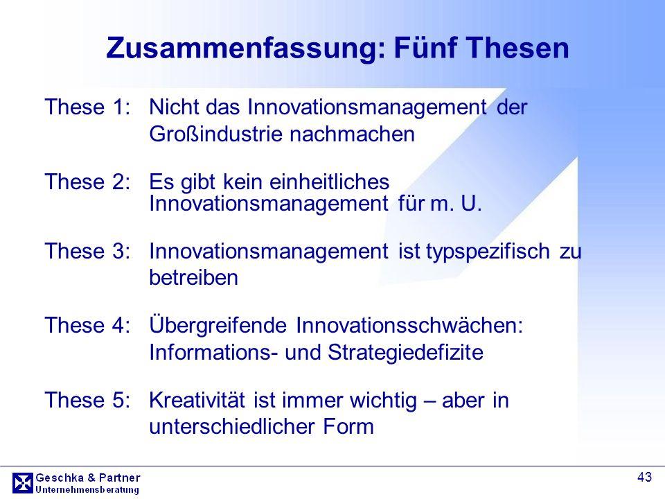 43 Zusammenfassung: Fünf Thesen These 1: Nicht das Innovationsmanagement der Großindustrie nachmachen These 2: Es gibt kein einheitliches Innovationsm