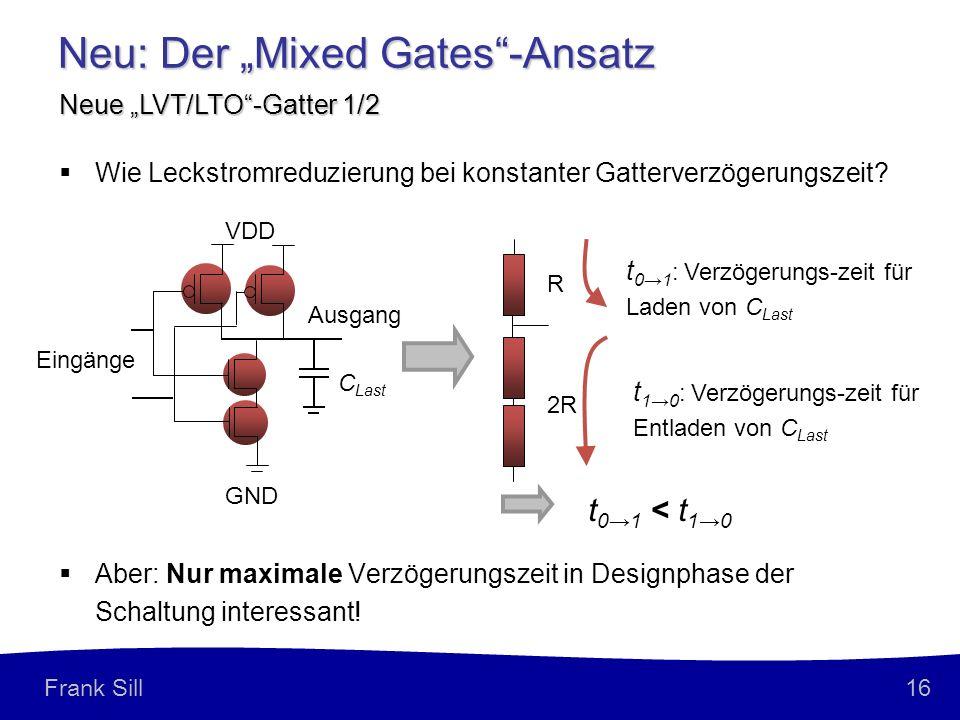 16 Frank Sill Neu: Der Mixed Gates-Ansatz Neue LVT/LTO-Gatter 1/2 Aber: Nur maximale Verzögerungszeit in Designphase der Schaltung interessant.