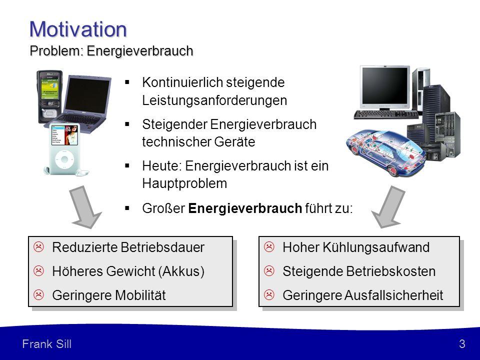 3 Frank Sill Motivation Kontinuierlich steigende Leistungsanforderungen Steigender Energieverbrauch technischer Geräte Heute: Energieverbrauch ist ein