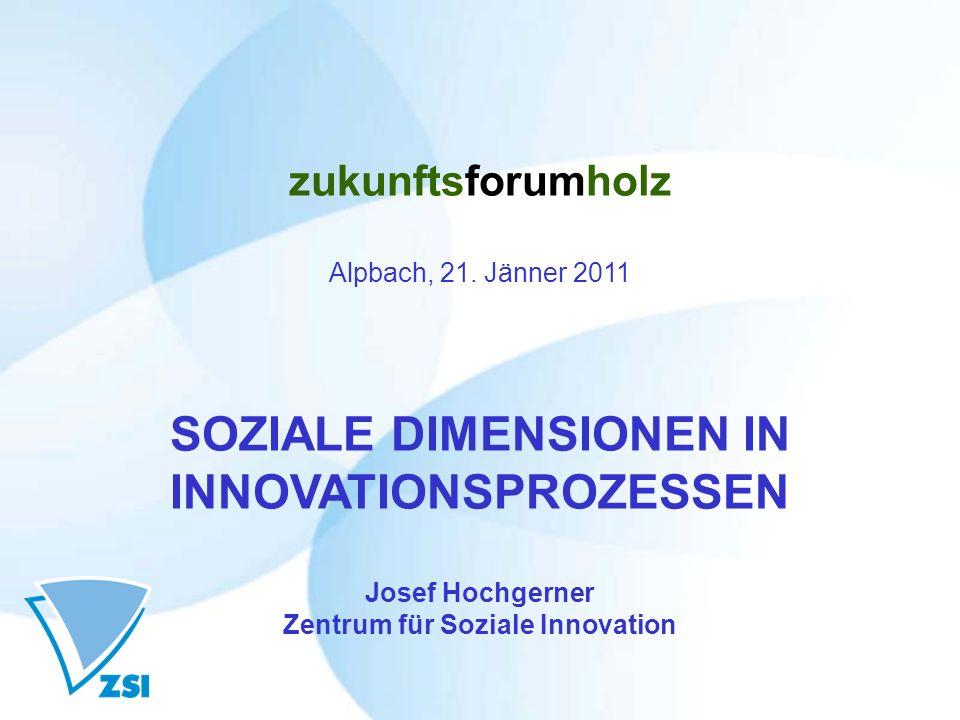 zukunftsforumholz Alpbach, 21. Jänner 2011 SOZIALE DIMENSIONEN IN INNOVATIONSPROZESSEN Josef Hochgerner Zentrum für Soziale Innovation