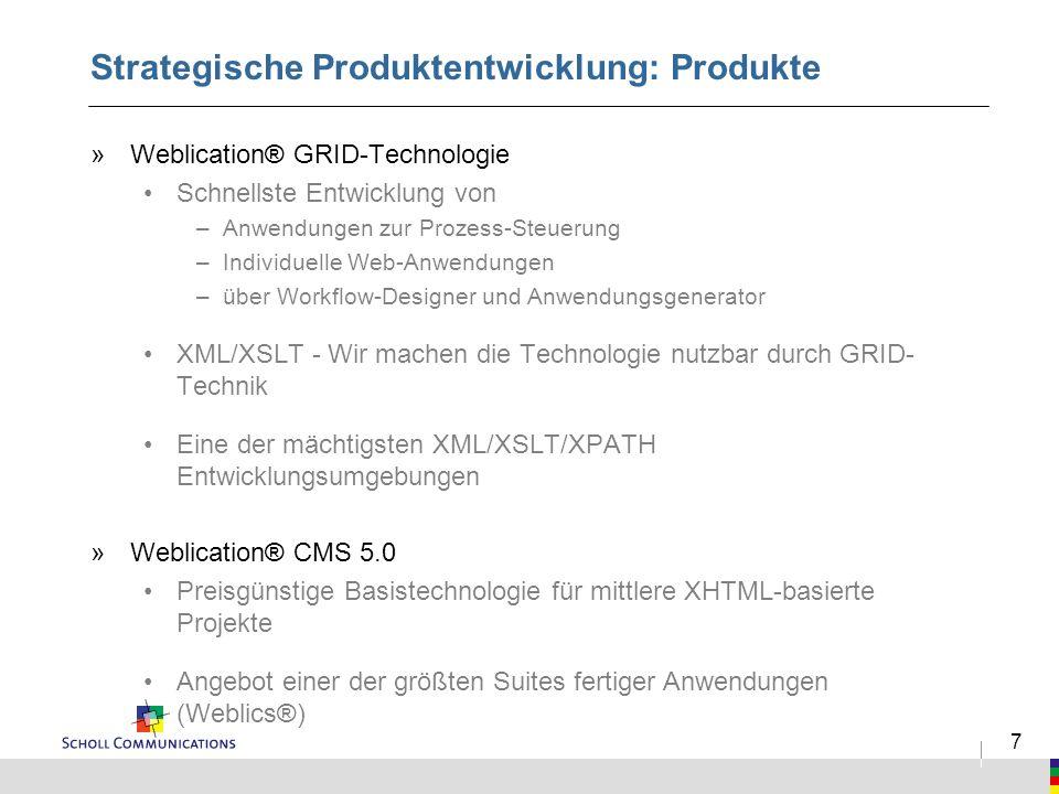 7 Strategische Produktentwicklung: Produkte »Weblication® GRID-Technologie Schnellste Entwicklung von –Anwendungen zur Prozess-Steuerung –Individuelle Web-Anwendungen –über Workflow-Designer und Anwendungsgenerator XML/XSLT - Wir machen die Technologie nutzbar durch GRID- Technik Eine der mächtigsten XML/XSLT/XPATH Entwicklungsumgebungen »Weblication® CMS 5.0 Preisgünstige Basistechnologie für mittlere XHTML-basierte Projekte Angebot einer der größten Suites fertiger Anwendungen (Weblics®)