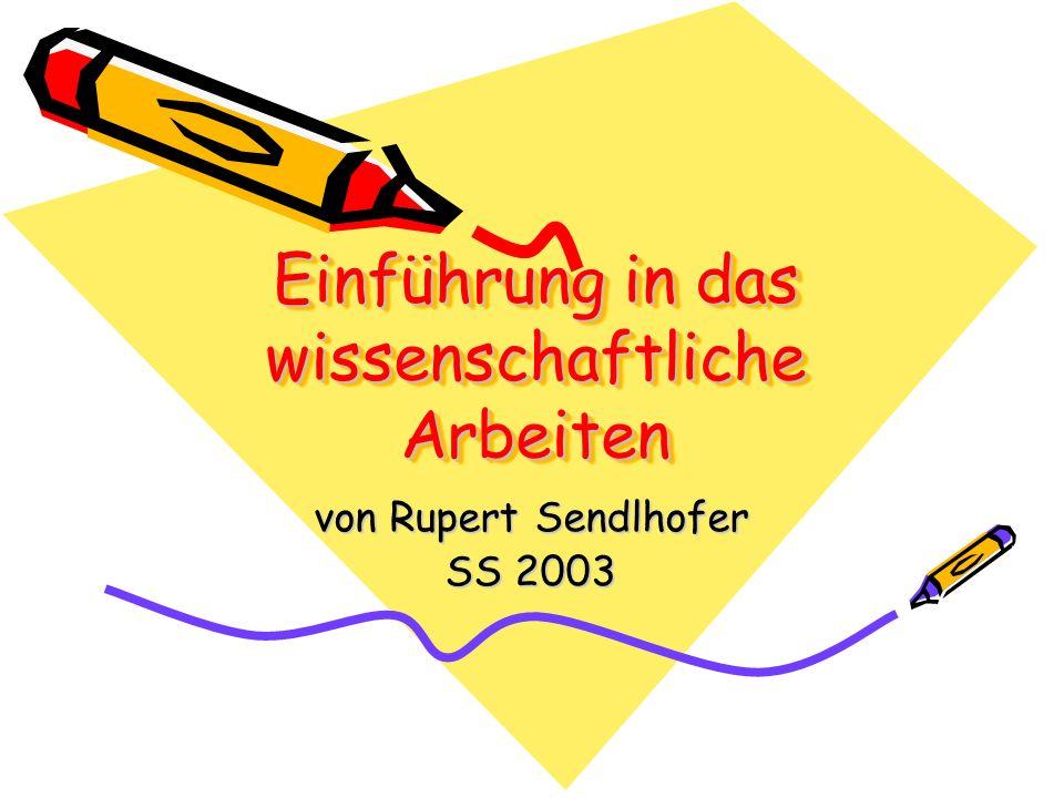 Einführung in das wissenschaftliche Arbeiten von Rupert Sendlhofer SS 2003