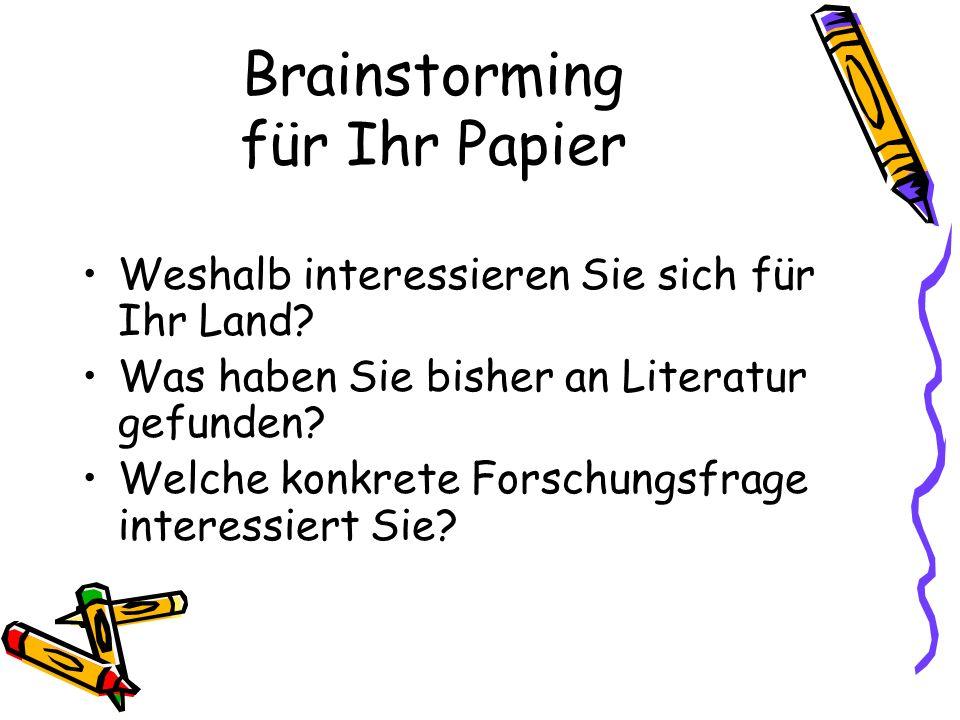 Brainstorming für Ihr Papier Weshalb interessieren Sie sich für Ihr Land? Was haben Sie bisher an Literatur gefunden? Welche konkrete Forschungsfrage