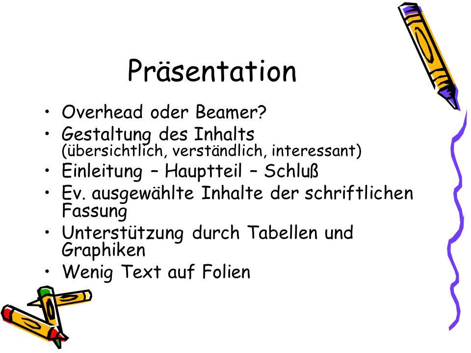 Präsentation Overhead oder Beamer? Gestaltung des Inhalts (übersichtlich, verständlich, interessant) Einleitung – Hauptteil – Schluß Ev. ausgewählte I