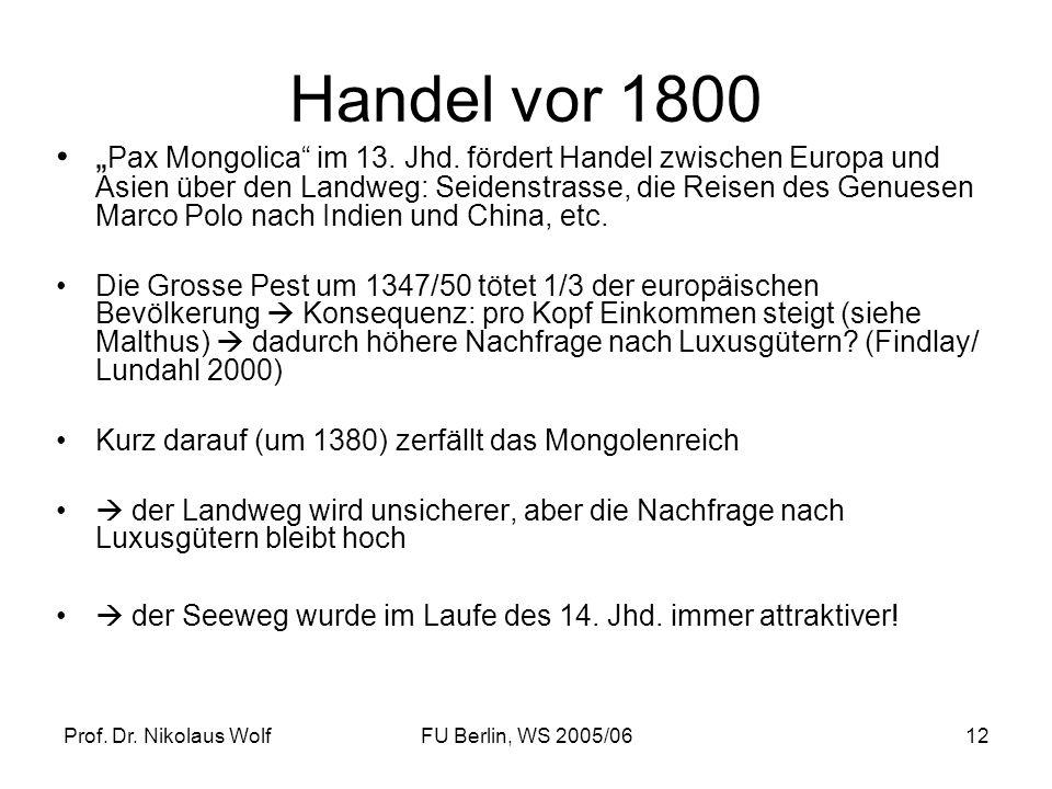 Prof. Dr. Nikolaus WolfFU Berlin, WS 2005/0612 Handel vor 1800 Pax Mongolica im 13. Jhd. fördert Handel zwischen Europa und Asien über den Landweg: Se