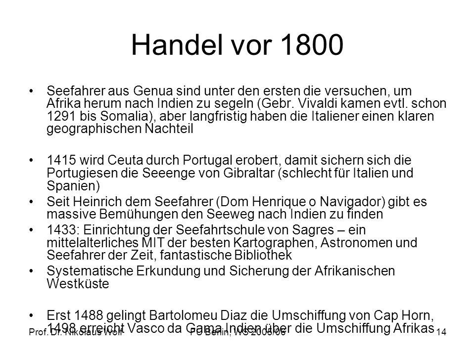 Prof. Dr. Nikolaus WolfFU Berlin, WS 2005/0614 Handel vor 1800 Seefahrer aus Genua sind unter den ersten die versuchen, um Afrika herum nach Indien zu