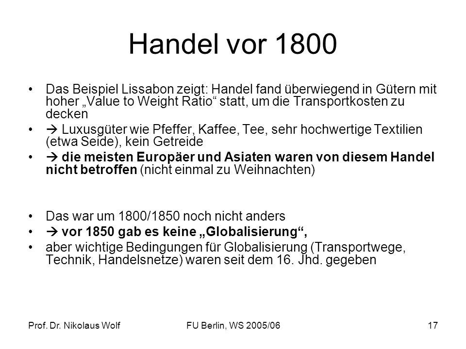 Prof. Dr. Nikolaus WolfFU Berlin, WS 2005/0617 Handel vor 1800 Das Beispiel Lissabon zeigt: Handel fand überwiegend in Gütern mit hoher Value to Weigh
